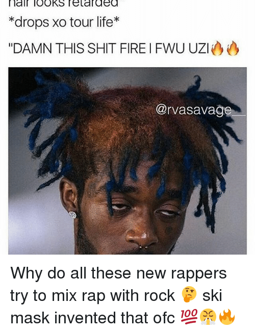 "Fire, Life, and Memes: nal looks relaraea  *drops xo tour life  ""DAMN THIS SHIT FIRE I FWU UZI  @rvasavag Why do all these new rappers try to mix rap with rock 🤔 ski mask invented that ofc 💯😤🔥"