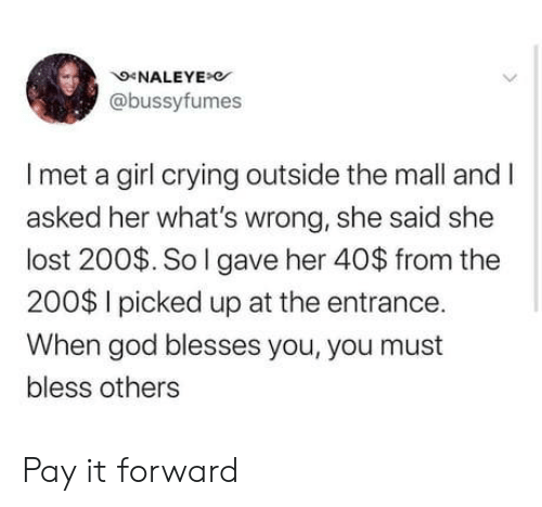 mall: NALEYE  @bussyfumes  Imet a girl crying outside the mall and I  asked her what's wrong, she said she  lost 200$. So I gave her 40$ from the  200$ I picked up at the entrance.  When god blesses you, you must  bless others Pay it forward