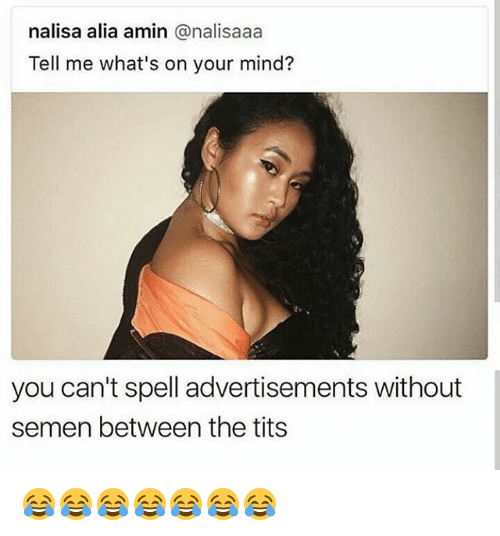 Tits, Girl Memes, and Mind: nalisa alia amin @nalisaaa  Tell me what's on your mind?  you can't spell advertisements without  semen between the tits 😂😂😂😂😂😂😂
