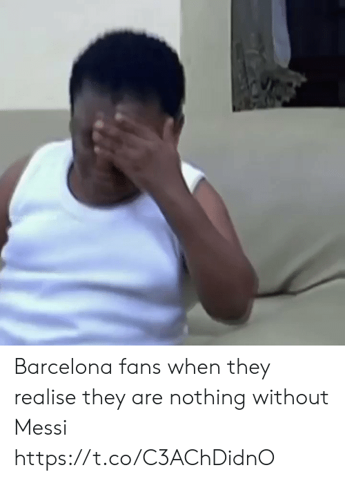 Barcelona: nallc. Barcelona fans when they realise they are nothing without Messi  https://t.co/C3AChDidnO