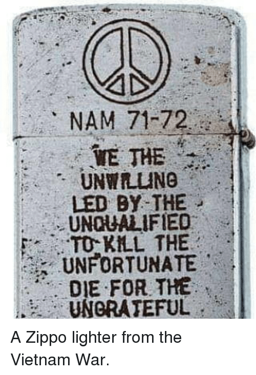 vietnam war: NAM 71-72  WE THE  UNWILING  LED BY THE  UNQUALIFIED  TO KLL THE  UNFORTUNATE  DIE FOR THE  UNGRATEFUL A Zippo lighter from the Vietnam War.