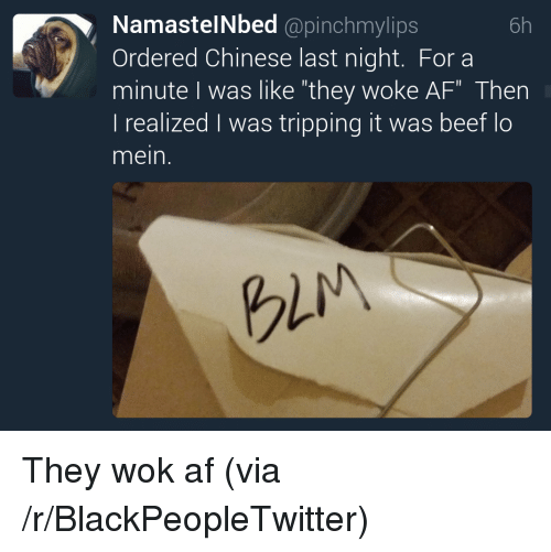 "Af, Blackpeopletwitter, and Chinese: NamastelNbed @pinchmylips  Ordered Chinese last night. For a  minute I was like ""they woke AF"" Then  l realized was tripping it was beet lo  mein.  6h  gli <p>They wok af (via /r/BlackPeopleTwitter)</p>"