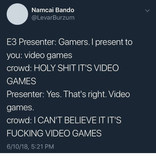 Bando, Fucking, and Shit: Namcai Bando  @LevarBurzum  E3 Presenter: Gamers. I present to  you: video games  crowd: HOLY SHIT IT'S VIDEO  GAMES  Presenter: Yes. That's right. Video  games.  crowd: I CAN'T BELIEVE IT IT'S  FUCKING VIDEO GAMES  6/10/18, 5:21 PM