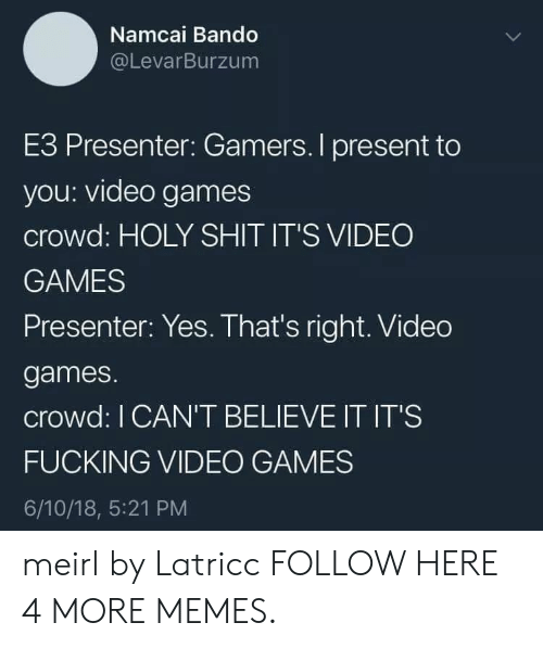 bando: Namcai Bando  @LevarBurzum  E3 Presenter: Gamers. I present to  you: video games  crowd: HOLY SHIT IT'S VIDEO  GAMES  Presenter: Yes. That's right. Video  games.  crowd: I CAN'T BELIEVE IT IT'S  FUCKING VIDEO GAMES  6/10/18, 5:21 PM meirl by Latricc FOLLOW HERE 4 MORE MEMES.