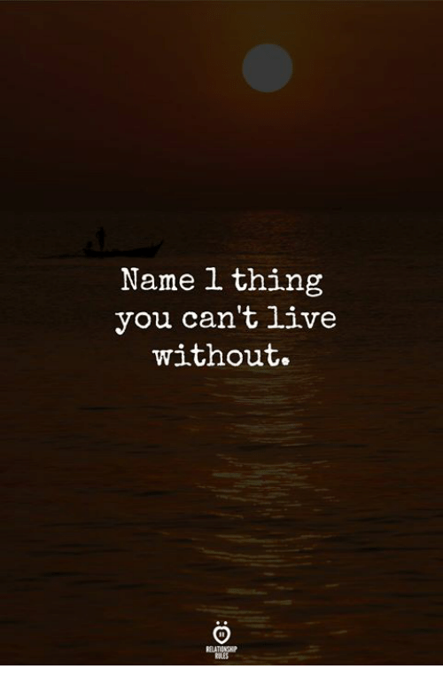 Live, Name, and Thing: Name 1 thing  you can't live  without.  RELATIONGHIP