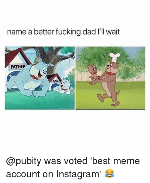 Dad, Fucking, and Instagram: name a better fucking dad I'll wait  FATHED  SON @pubity was voted 'best meme account on Instagram' 😂