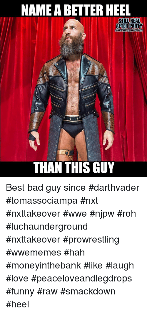 nxt: NAME A BETTER HEEL  STILL REAL  AFTERPARTY  SUBSCRIBEONITUNES  THAN THIS GUY Best bad guy since #darthvader #tomassociampa #nxt #nxttakeover #wwe #njpw #roh #luchaunderground #nxttakeover #prowrestling #wwememes #hah #moneyinthebank #like #laugh #love #peaceloveandlegdrops #funny #raw #smackdown #heel