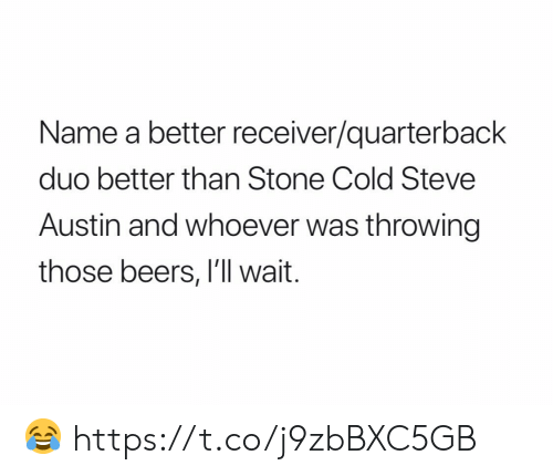 stone cold: Name a better receiver/quarterback  duo better than Stone Cold Steve  Austin and whoever was throwing  those beers, I'll wait. 😂 https://t.co/j9zbBXC5GB