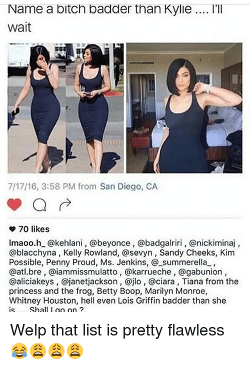 Marilyn Monroe: Name a bitch badder than Kylie... l'lI  wait  7/17/16, 3:58 PM from San Diego, CA  70 likes  lmaoo.h_@kehlani, @beyonce, @badgalriri, @nickiminaj  @blacchyna, Kelly Rowland, @sevyn, Sandy Cheeks, Kim  Possible, Penny Proud, Ms. Jenkins, @_summerella,  @atl.bre, @iammissmulatto, @karrueche, @gabunion  @aliciakeys, @janetjackson, @jlo, @ciara, Tiana from the  princess and the frog, Betty Boop, Marilyn Monroe,  Whitney Houston, hell even Lois Griffin badder than she  is.... Shall I go on ?  is. .. Shall I g ? Welp that list is pretty flawless 😂😩😩😩