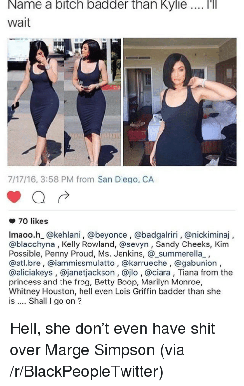 Beyonce, Blackpeopletwitter, and Ciara: Name  a  bitch  badder  than  Kylie  '  Wait  7/17/16, 3:58 PM from San Diego, CA  70 likes  Imaoo.h @kehlani, @beyonce , @badgalriri, @nickiminaj,  @blacchyna, Kelly Rowland, @sevyn, Sandy Cheeks, Kim  Possible, Penny Proud, Ms. Jenkins, @_summerella_,  @atl.bre, @iammissmulatto, @karrueche, @gabunion,  @aliciakeys , @janetjackson, @jlo , @ciara, Tiana from the  princess and the frog, Betty Boop, Marilyn Monroe,  Whitney Houston, hell even Lois Griffin badder than she  is Shall I go on ? <p>Hell, she don&rsquo;t even have shit over Marge Simpson (via /r/BlackPeopleTwitter)</p>