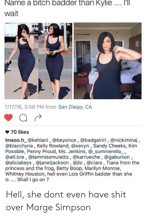 San Diego: Name  a  bitch  badder  than  Kylie  '  Wait  7/17/16, 3:58 PM from San Diego, CA  70 likes  Imaoo.h @kehlani, @beyonce , @badgalriri, @nickiminaj,  @blacchyna, Kelly Rowland, @sevyn, Sandy Cheeks, Kim  Possible, Penny Proud, Ms. Jenkins, @_summerella_,  @atl.bre, @iammissmulatto, @karrueche, @gabunion,  @aliciakeys , @janetjackson, @jlo , @ciara, Tiana from the  princess and the frog, Betty Boop, Marilyn Monroe,  Whitney Houston, hell even Lois Griffin badder than she  is Shall I go on ? Hell, she dont even have shit over Marge Simpson