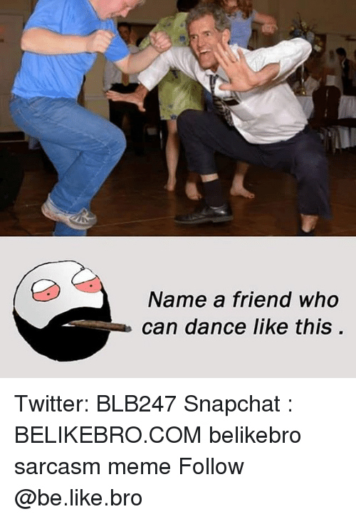Be Like, Meme, and Memes: Name a friend who  can dance like this. Twitter: BLB247 Snapchat : BELIKEBRO.COM belikebro sarcasm meme Follow @be.like.bro