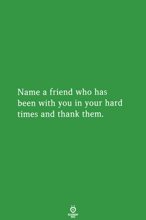 hard times: Name a friend who has  been with you in your hard  times and thank them.