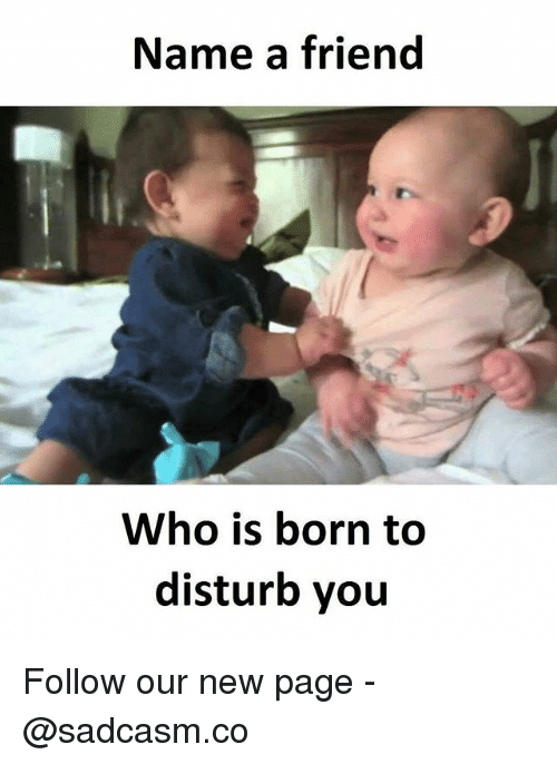 new page: Name a friend  Who is born to  disturb you Follow our new page - @sadcasm.co