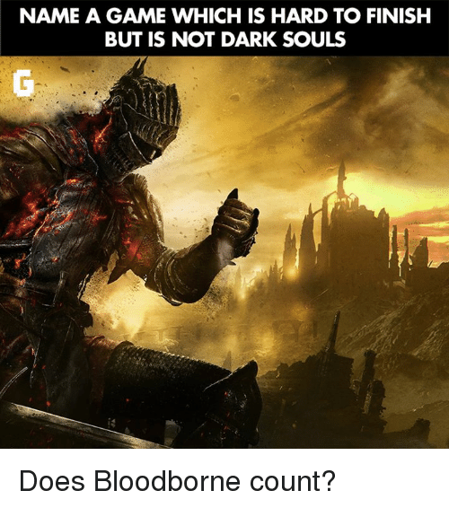 Video Games, Bloodborne, and Game: NAME A GAME WHICH IS HARD TO FINISH  BUT IS NOT DARK SOULS Does Bloodborne count?