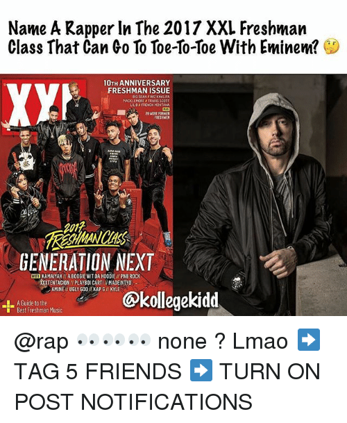 Big Sean: Name A Kapper In The 2017 XXL Freshman  Class That Can Co To Toe-so-Toe With Eminem?  10TH ANNIVERSARY  FRESHMAN ISSUE  BIG SEAN WIZ KHALIFA  MACKLEMORE TRAWIS SCOTT  LILBFRENCH MONTANA  2E MORE FORMER  RESHMEN  201t  GENERATION NEXT  WE KAMAIYAH  A B0O6IE WIT DA HOODIE / PNB ROCK  TENTACIONI PLAYBOI CARTII MADEINTYD  AMINE I UGLY GOO KAPG/I KYLE  A Guide to the  Best Freshman Music  ekidd @rap 👀👀👀 none ? Lmao ➡️ TAG 5 FRIENDS ➡️ TURN ON POST NOTIFICATIONS