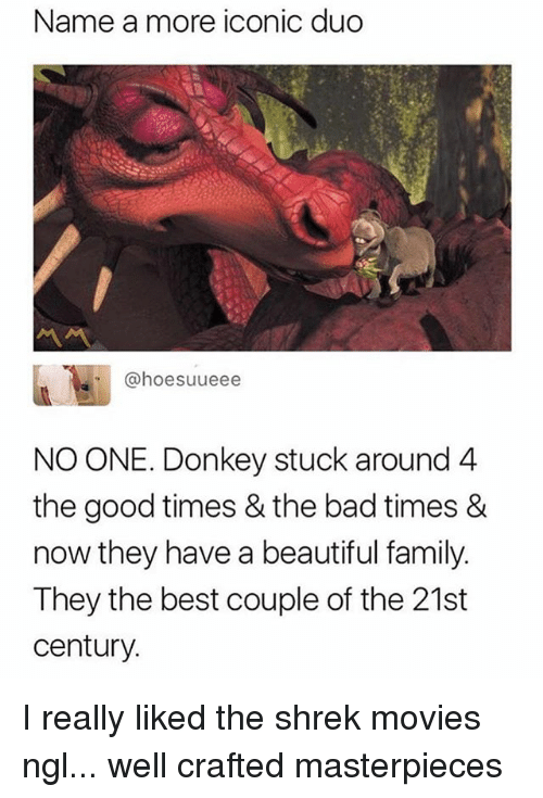 Bad, Beautiful, and Donkey: Name a more iconic duo  @hoesuueee  NO ONE. Donkey stuck around 4  the good times & the bad times &  now they have a beautiful family  They the best couple of the 21st  century. I really liked the shrek movies ngl... well crafted masterpieces