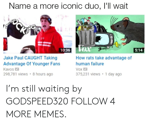 vox: Name a more iconic duo, I'll wait  ОСКУ  VOx  5:14  10:36  How rats take advantage of  Jake Paul CAUGHT Taking  Advantage Of Younger Fans  Kavos  298,781 views 8 hours ago  human failure  Vox  1 day ago  375,231 views I'm still waiting by GODSPEED320 FOLLOW 4 MORE MEMES.