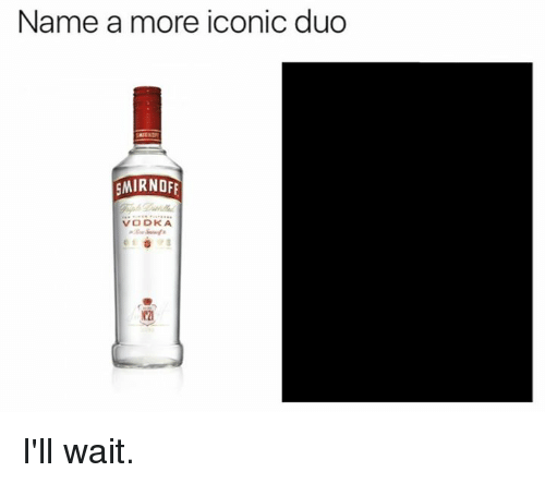 Memes, Vodka, and Iconic: Name a more iconic duo  MIRNOF  VODKA  2 I'll wait.