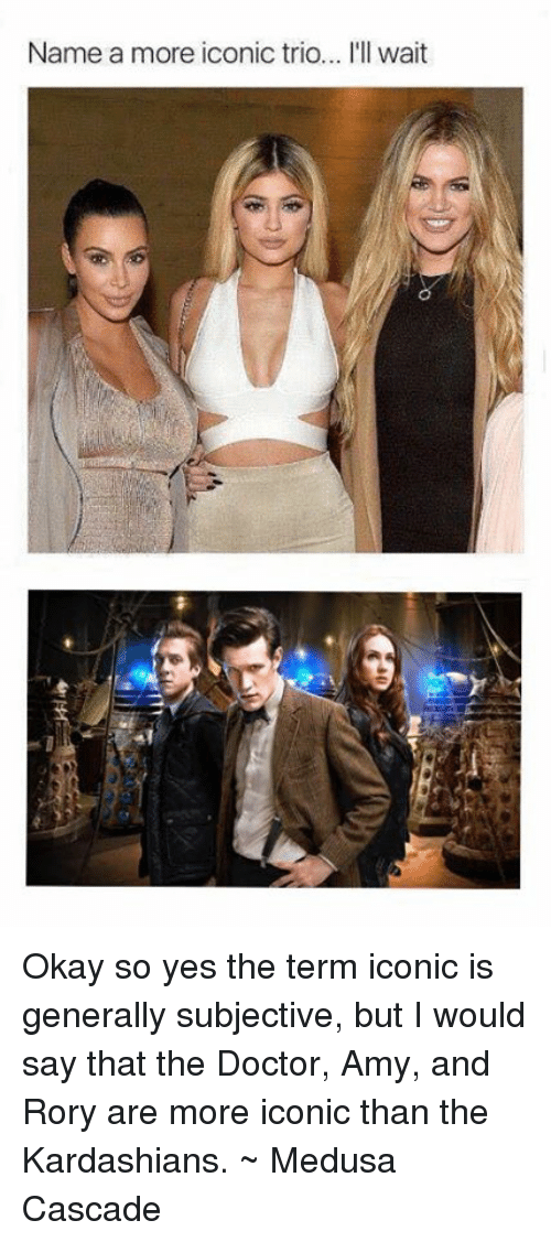 cascade: Name a more iconic trio... I'll wait Okay so yes the term iconic is generally subjective, but I would say that the Doctor, Amy, and Rory are more iconic than the Kardashians.   ~ Medusa Cascade