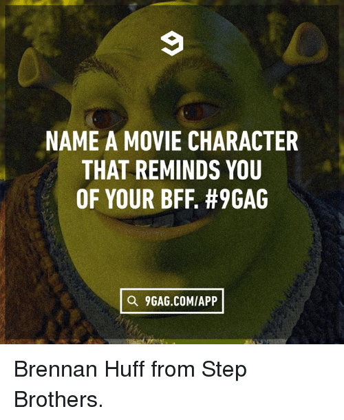 Step Brothers: NAME A MOVIE CHARACTER  THAT REMINDS YOU  OF YOUR BFF. #9GAG  Q 9GAG.COMIAPP Brennan Huff from Step Brothers.