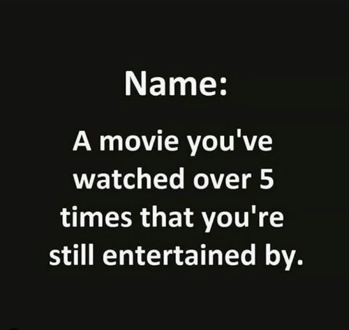 Entertained: Name:  A movie you've  watched over 5  times that you're  still entertained by.