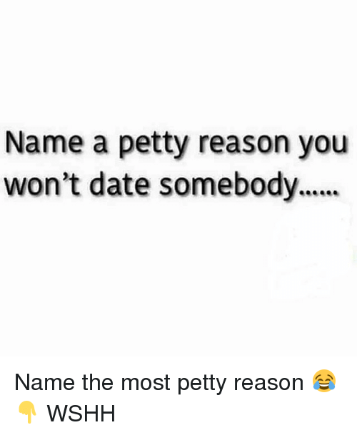 Memes, Petty, and Wshh: Name a petty reason you  won't date somebody.... Name the most petty reason 😂👇 WSHH