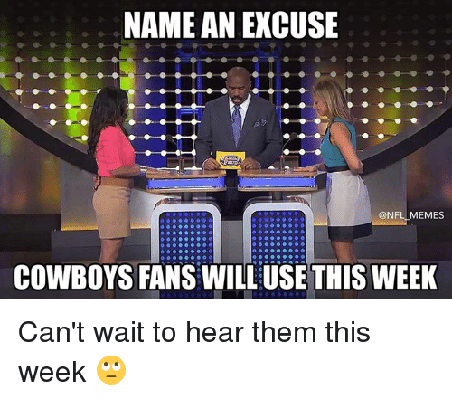 Nfl Memes Cowboys: NAME AN EXCUSE  @NFL MEMES  COWBOYS FANS WILL USE THIS WEEK Can't wait to hear them this week 🙄