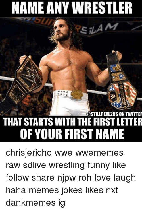 rohs: NAME ANY WRESTLER  @STILLREAL2US ON TWITTER  THAT STARTS WITH THE FIRST LETTER  OF YOUR FIRST NAME chrisjericho wwe wwememes raw sdlive wrestling funny like follow share njpw roh love laugh haha memes jokes likes nxt dankmemes ig