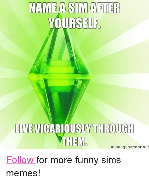 """Funny Sims: NAME ASIM AFTER  YOURSELF  LIVE  THROUGH  IVE VICARIOUSLY THROUGIH  TDEL  memegenerator.net <p><a href=""""http://simsmemes.tumblr.com/"""">Follow </a>for more funny sims memes!<br/></p>"""