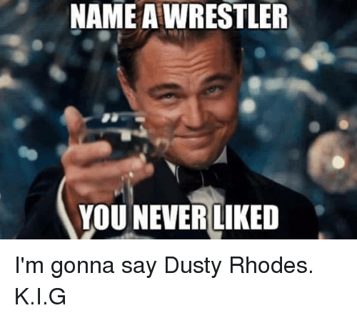 Dusty Rhodes: NAME AWRESTLER  YOU NEVER LIKED I'm gonna say Dusty Rhodes.  K.I.G