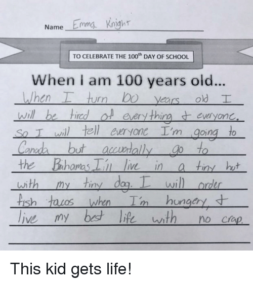 the bahamas: Name Emma Kngh  TO CELEBRATE THE 100 DAY OF SCHOOL  When I am 100 years old..  , hurr) bo years old  will be hiredol eery thineveryonc  So T wil tell euryone I'm going to  ano  the Bahamas i ie ina tin ht  with my tiny dag.wil  rder  is  ungcry This kid gets life!