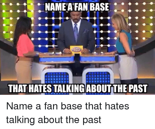 Memes, 🤖, and Name: NAME FAN BASE  THAT HATESTALKINGABOUTTHE PAST Name a fan base that hates talking about the past