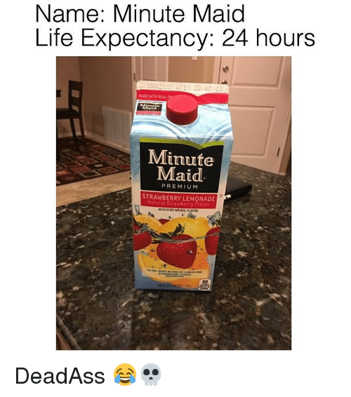 Memes, Minute Maid, and Lemonade: Name: Minute Maid  Life Expectancy: 24 hours  MADE WITH REAL  Minute  Maid  PREMIUM  STRAWBERRY LEMONADE  Natural Strawberry Flavor DeadAss 😂💀