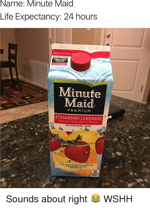 Juice, Life, and Memes: Name: Minute Maid  Life Expectancy: 24 hours  MAR2117 NTB1 23 4 Da  MADE WITH REAL F  Minute  Maid  PREMIUM  STRAWBERRY LEMONADE  Natural Strawberry Flavor  WITH OTHER NATURAL FLAVORS  A 3M JUICE DLEN o or LEMON AND  STRAWBERRY JUICES Sounds about right 😂 WSHH