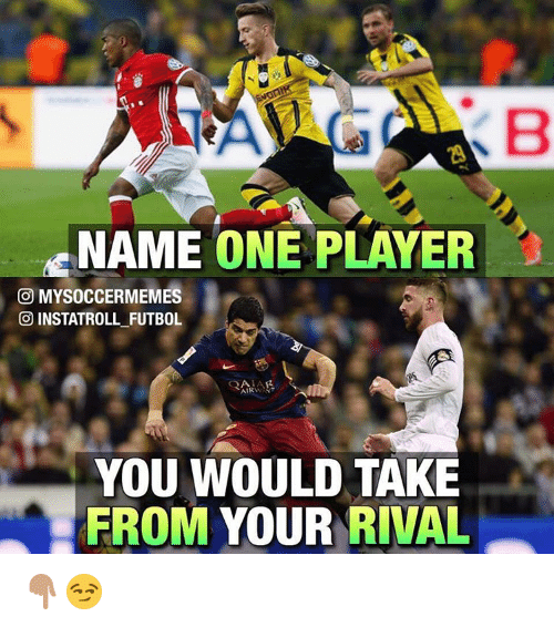 Memes, Rivals, and 🤖: NAME  ONE PLAYER  GOD MYSOCCERMEMES  INSTATROLL FUTBOL  AIRWAY  YOU WOULD TAKE  FROM  YOUR RIVAL 👇🏽😏