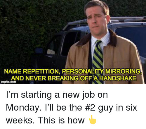 Starting A New Job: NAME REPETITION, PERSONALITY MIRRORING  AND NEVER BREAKING OFFA HANDSHAKE  imgfip.com I'm starting a new job on Monday. I'll be the #2 guy in six weeks. This is how 👆