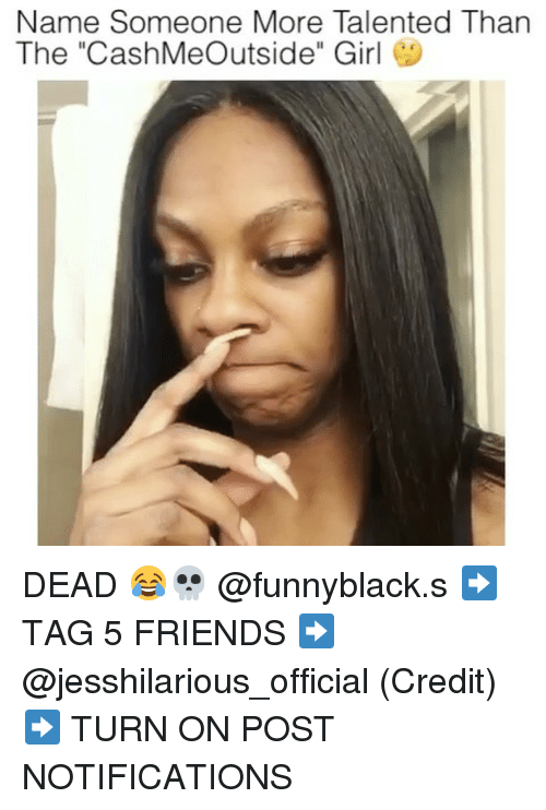 "Friends, Girl, and Dank Memes: Name Someone More Talented Than  The ""Cash Meoutside"" Girl DEAD 😂💀 @funnyblack.s ➡️ TAG 5 FRIENDS ➡️ @jesshilarious_official (Credit) ➡️ TURN ON POST NOTIFICATIONS"