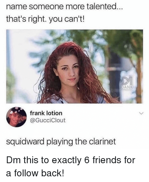 clarinet: name someone more talented...  that's right. you can't.!  AN  frank lotion  @GucciClout  squidward playing the clarinet Dm this to exactly 6 friends for a follow back!