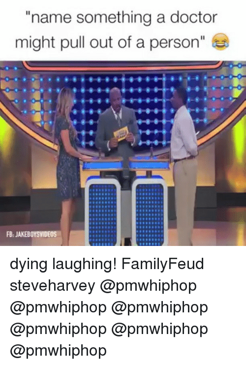 "Doctor, Memes, and Pull Out: ""name something a doctor  might pull out of a person  FB. JAKEBOYSVIDEOS dying laughing! FamilyFeud steveharvey @pmwhiphop @pmwhiphop @pmwhiphop @pmwhiphop @pmwhiphop @pmwhiphop"