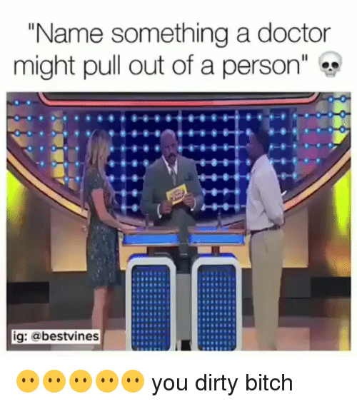 """Bitch, Doctor, and Memes: """"Name something a doctor  might pull out of a person""""  ig: @bestvines 😶😶😶😶😶 you dirty bitch"""