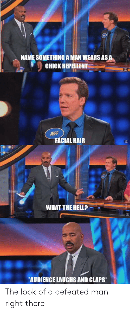 Claps: NAME SOMETHING A MAN WEARS ASA  CHICK REPELLENT  S59  JEFF  FACIAL HAIR  WHAT THE HELLP  AUDIENCE LAUGHS AND CLAPS The look of a defeated man right there