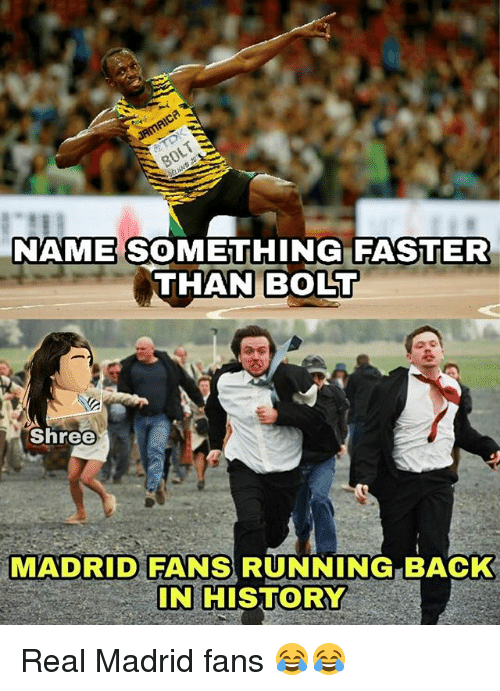 Memes, Real Madrid, and History: NAME SOMETHING FASTER  THAN BOLT  Shree  MADRID FANS RUNNING BACK  IN HISTORY Real Madrid fans 😂😂