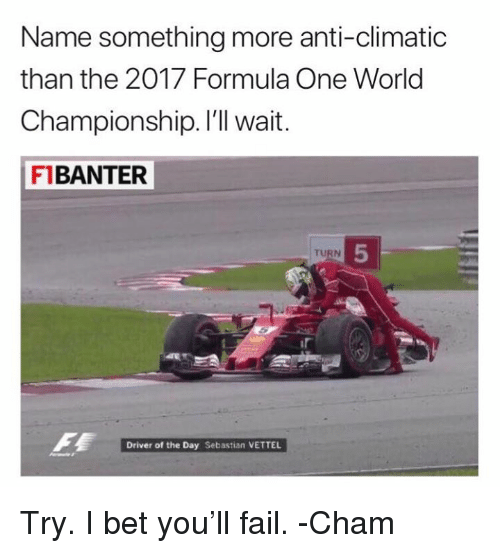 Anti Climatic: Name something more anti-climatic  than the 2017 Formula One World  Championship. I'll wait  F1BANTER  5  TURN  Driver of the Day Sebastian VETTEL Try. I bet you'll fail.  -Cham
