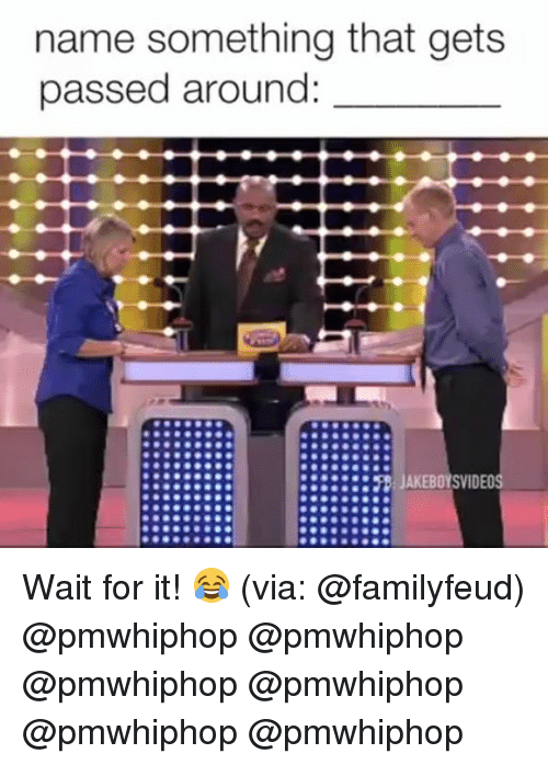 Name Something That: name something that gets  passed around:  :::::::P JAKEBOYSVIDEOS Wait for it! 😂 (via: @familyfeud) @pmwhiphop @pmwhiphop @pmwhiphop @pmwhiphop @pmwhiphop @pmwhiphop