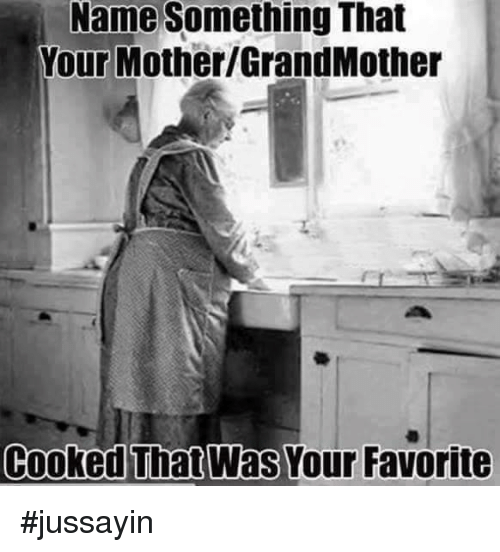 Name Something That: Name Something That  Your Mother GrandMother  Cooked That Was Your Favorite #jussayin