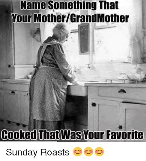 Name Something That: Name Something That  Your Mother GrandMother  Cooked That Was Your Favorite Sunday Roasts 😊😊😊