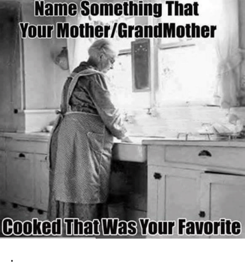 Name Something That: Name Something That  Your Mother/GrandMother  Cooked That Was Your Favorite .
