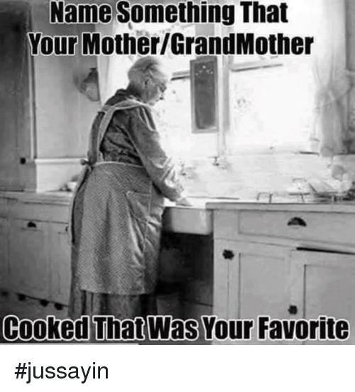 Name Something That: Name Something That  Your Mother/GrandMother  Cooked That Was Your Favorite #jussayin