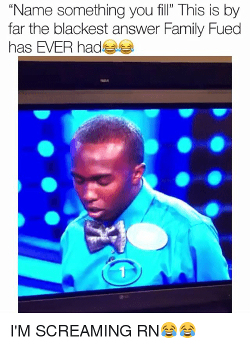 """fued: """"Name something you fill"""" This is by  far the blackest answer Family Fued  has EVER had I'M SCREAMING RN😂😂"""